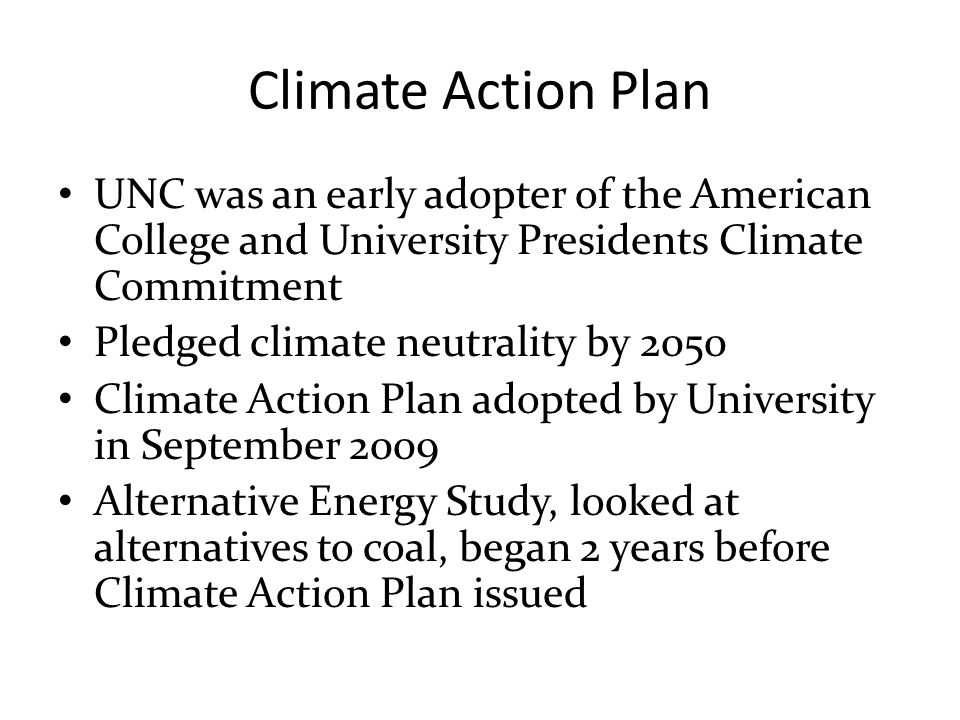 Climate Action Plan UNC was an early adopter of the American College and University Presidents Climate Commitment Pledged climate neutrality by 2050 Climate Action Plan adopted by University in September 2009 Alternative Energy Study, looked at alternatives to coal, began 2 years before Climate Action Plan issued