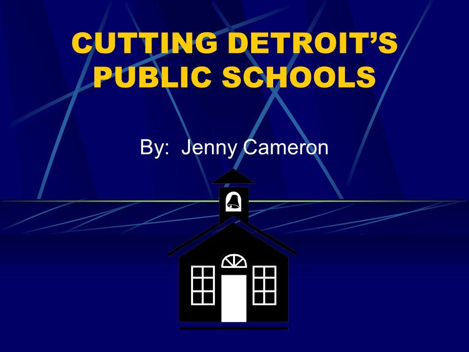 CUTTING DETROIT'S PUBLIC SCHOOLS By: Jenny Cameron
