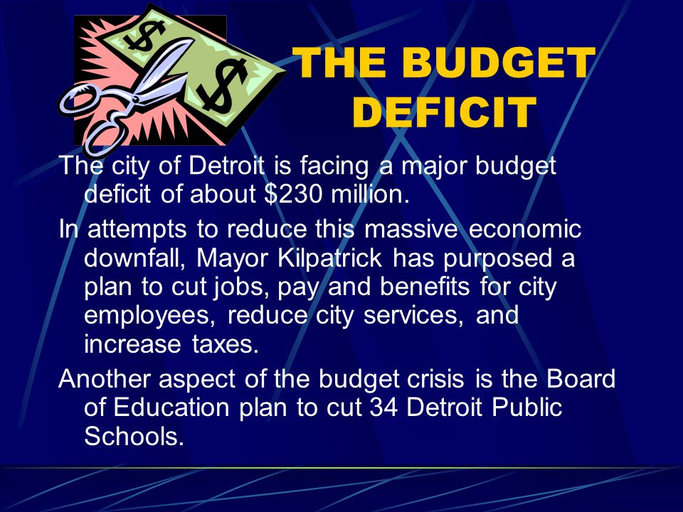 THE BUDGET DEFICIT The city of Detroit is facing a major budget deficit of about $230 million. In attempts to reduce this massive economic downfall, M
