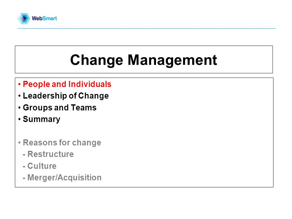 Change Management People and Individuals Leadership of Change Groups and Teams Summary Reasons for change - Restructure - Culture - Merger/Acquisition