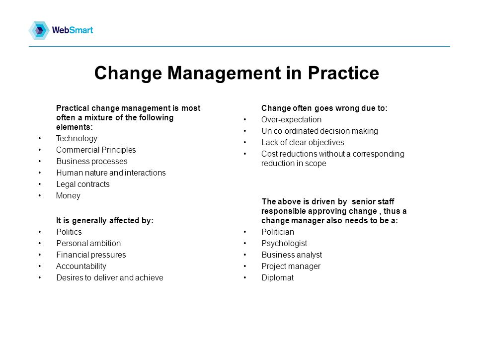 Change Management in Practice Change often goes wrong due to: Over-expectation Un co-ordinated decision making Lack of clear objectives Cost reductions without a corresponding reduction in scope Practical change management is most often a mixture of the following elements: Technology Commercial Principles Business processes Human nature and interactions Legal contracts Money The above is driven by senior staff responsible approving change, thus a change manager also needs to be a: Politician Psychologist Business analyst Project manager Diplomat It is generally affected by: Politics Personal ambition Financial pressures Accountability Desires to deliver and achieve