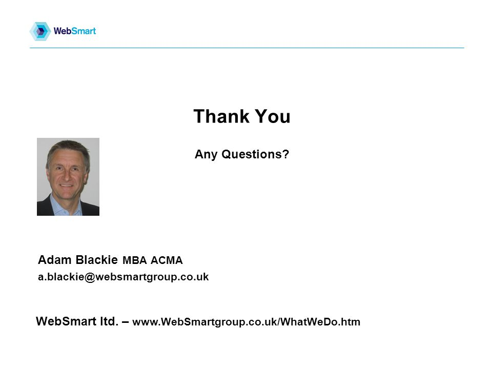 Adam Blackie MBA ACMA a.blackie@websmartgroup.co.uk Thank You Any Questions.