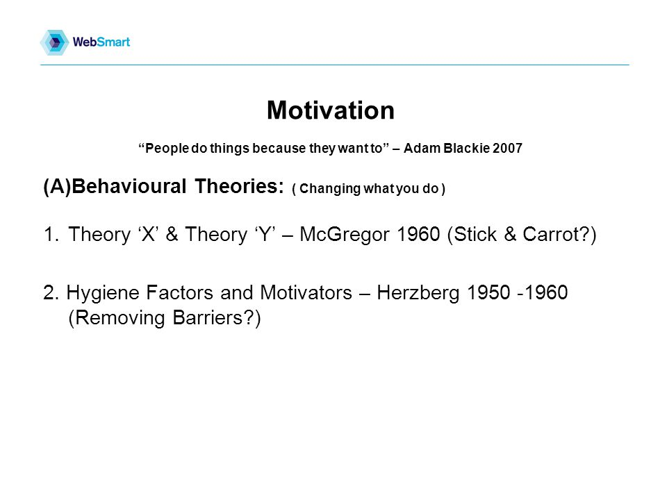 Motivation People do things because they want to – Adam Blackie 2007 (A)Behavioural Theories: ( Changing what you do ) 1.Theory 'X' & Theory 'Y' – McGregor 1960 (Stick & Carrot ) 2.