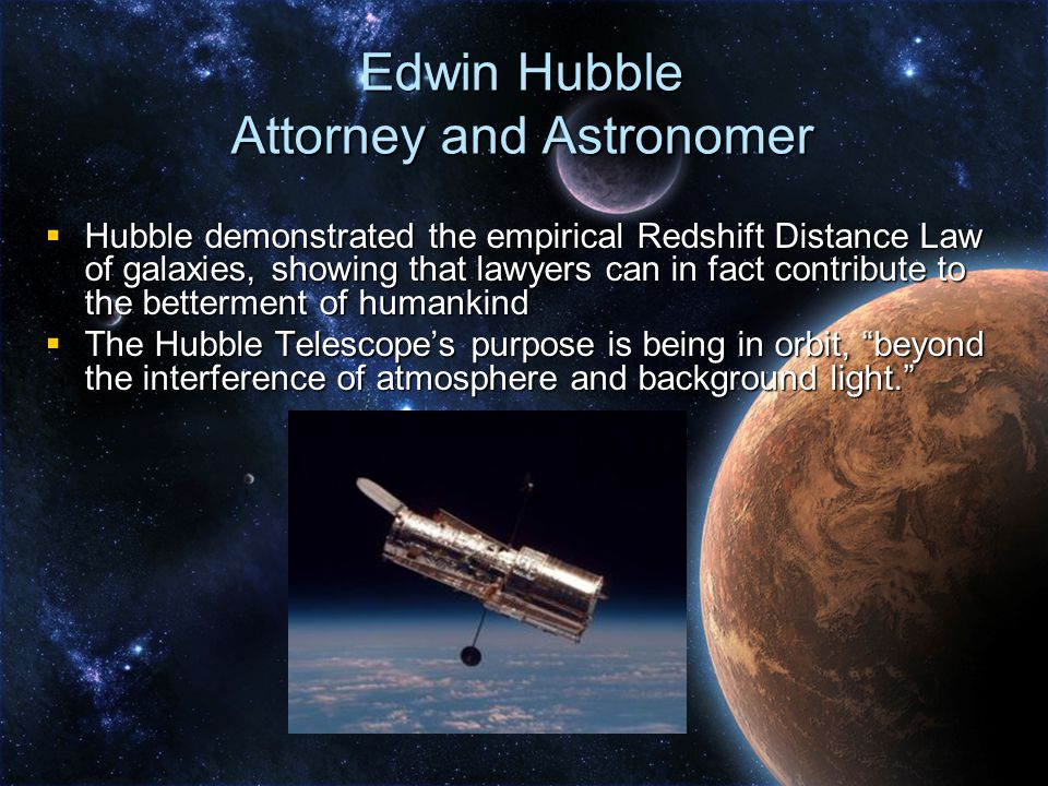  Hubble demonstrated the empirical Redshift Distance Law of galaxies, showing that lawyers can in fact contribute to the betterment of humankind  The Hubble Telescope's purpose is being in orbit, beyond the interference of atmosphere and background light. Edwin Hubble Attorney and Astronomer
