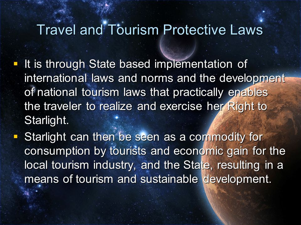 Travel and Tourism Protective Laws  It is through State based implementation of international laws and norms and the development of national tourism laws that practically enables the traveler to realize and exercise her Right to Starlight.