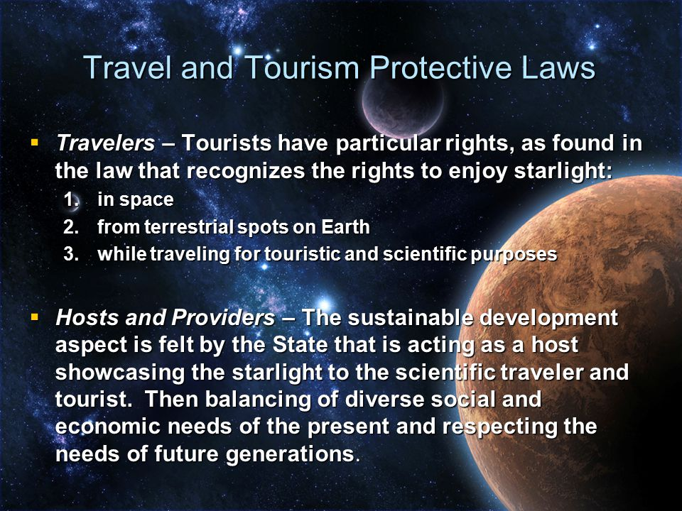 Travel and Tourism Protective Laws  Travelers – Tourists have particular rights, as found in the law that recognizes the rights to enjoy starlight: 1.in space 2.from terrestrial spots on Earth 3.while traveling for touristic and scientific purposes  Hosts and Providers – The sustainable development aspect is felt by the State that is acting as a host showcasing the starlight to the scientific traveler and tourist.