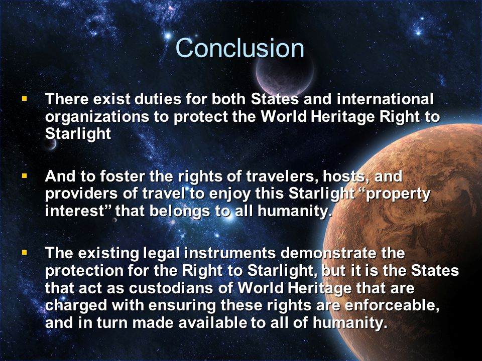 Conclusion  There exist duties for both States and international organizations to protect the World Heritage Right to Starlight  And to foster the rights of travelers, hosts, and providers of travel to enjoy this Starlight property interest that belongs to all humanity.
