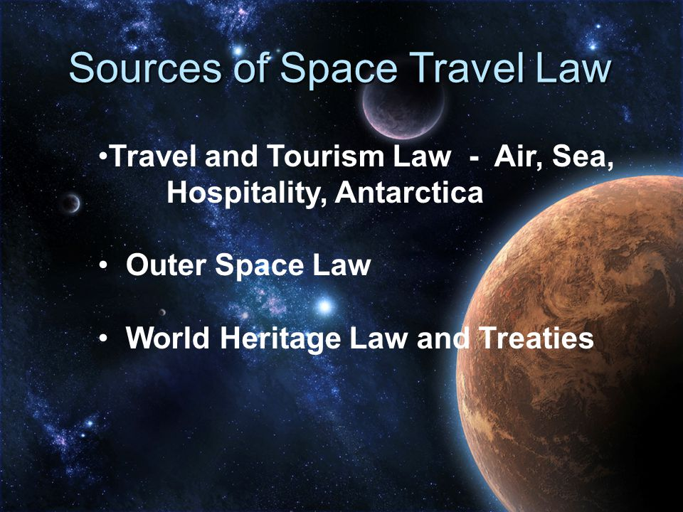 Sources of Space Travel Law Travel and Tourism Law - Air, Sea, Hospitality, Antarctica Outer Space Law World Heritage Law and Treaties