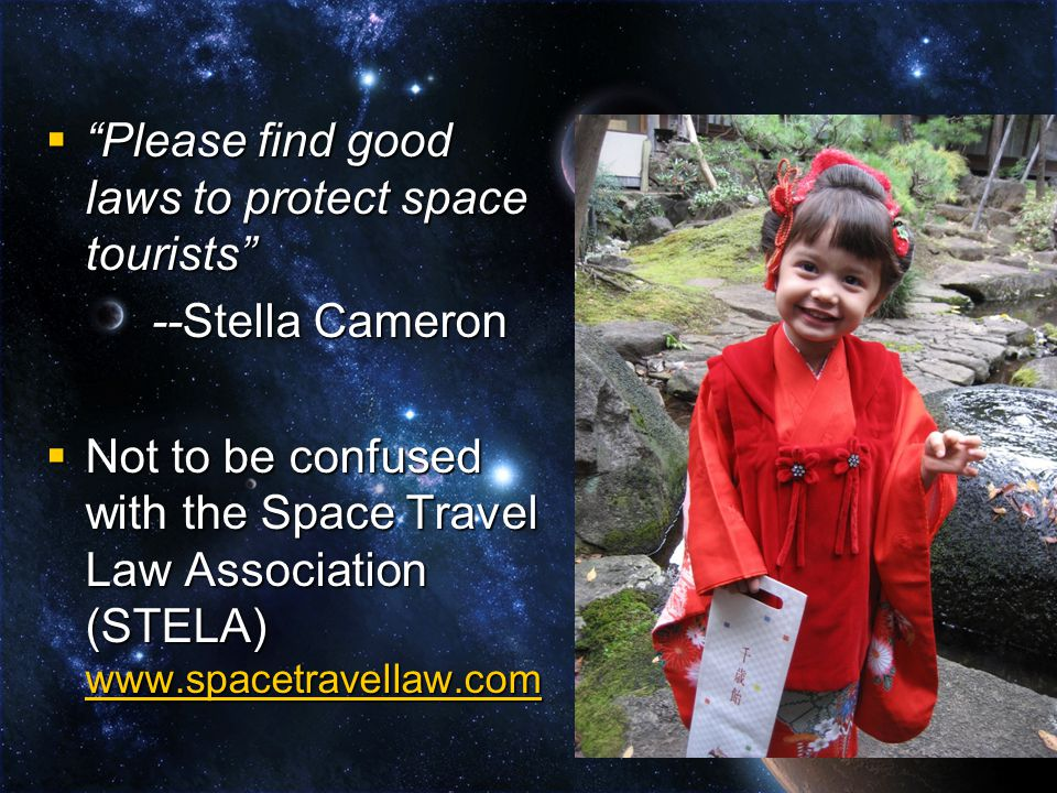  Please find good laws to protect space tourists --Stella Cameron  Not to be confused with the Space Travel Law Association (STELA) www.spacetravellaw.com www.spacetravellaw.com