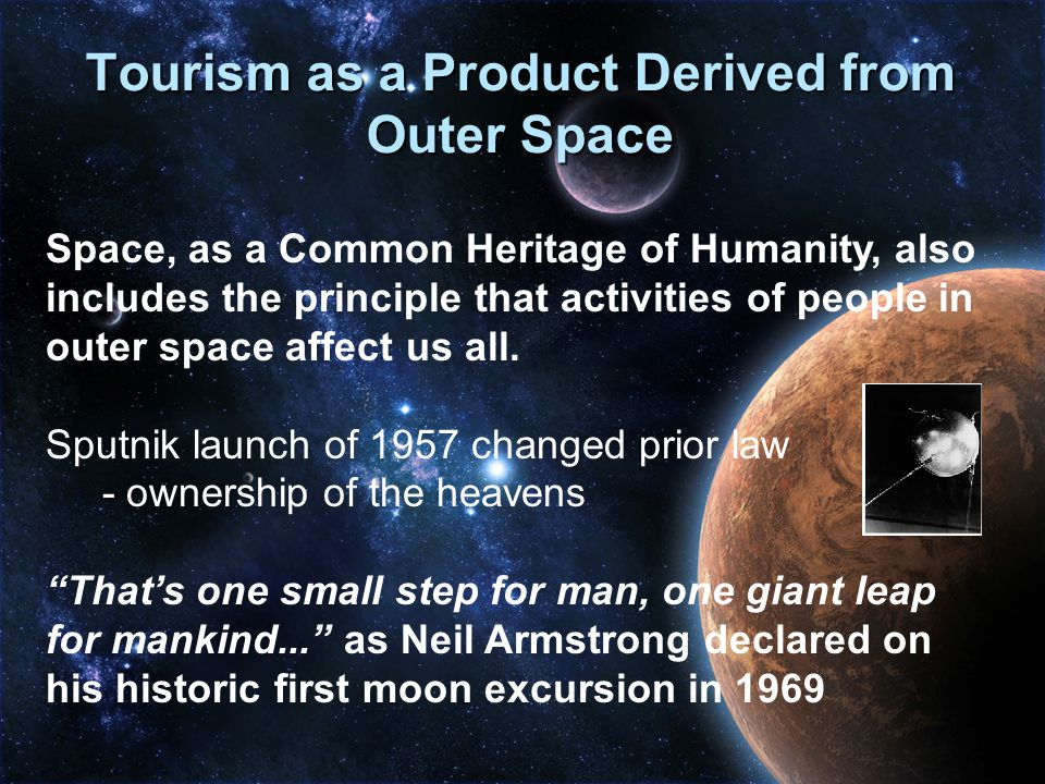 Product Tourism and the Moon Treaty (1974)  Everything discovered, invented, created, destroyed, explored, defined, developed, and so on, in outer space will gradually trickle down and reach all people everywhere.