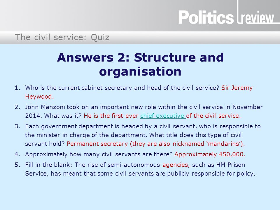 The civil service: Quiz Answers 2: Structure and organisation 1.Who is the current cabinet secretary and head of the civil service? Sir Jeremy Heywood
