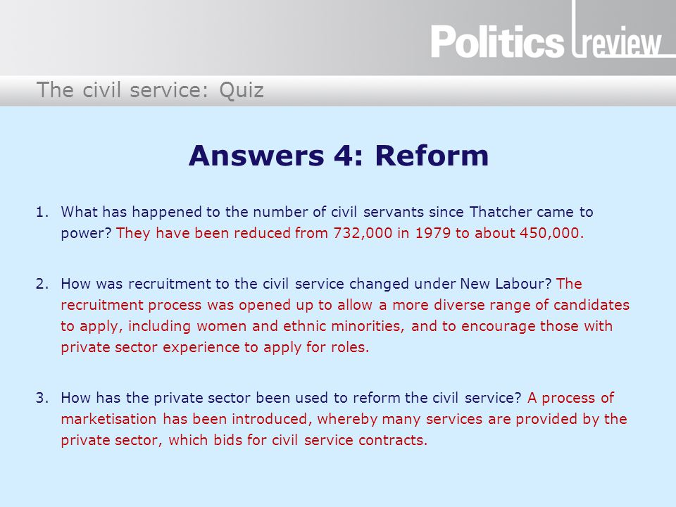The civil service: Quiz Answers 4: Reform 1.What has happened to the number of civil servants since Thatcher came to power? They have been reduced fro
