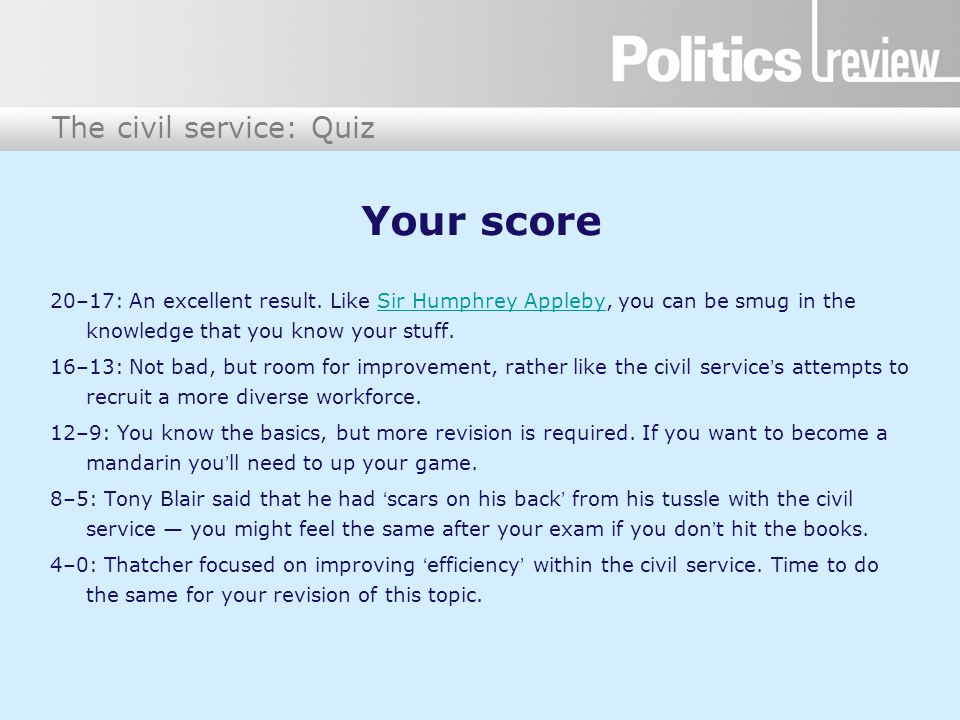The civil service: Quiz Your score 20–17: An excellent result. Like Sir Humphrey Appleby, you can be smug in the knowledge that you know your stuff.Si