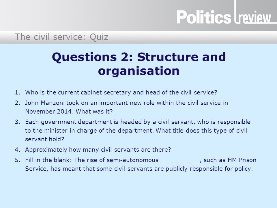 The civil service: Quiz Questions 2: Structure and organisation 1.Who is the current cabinet secretary and head of the civil service? 2.John Manzoni t