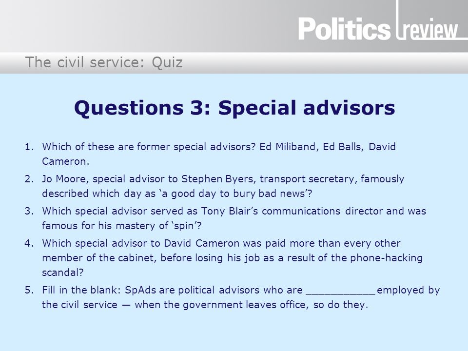 The civil service: Quiz Questions 3: Special advisors 1.Which of these are former special advisors? Ed Miliband, Ed Balls, David Cameron. 2.Jo Moore,