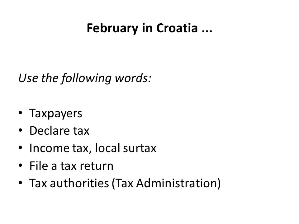 February in Croatia... Use the following words: Taxpayers Declare tax Income tax, local surtax File a tax return Tax authorities (Tax Administration)