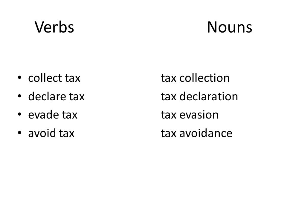 VerbsNouns collect taxtax collection declare taxtax declaration evade taxtax evasion avoid taxtax avoidance