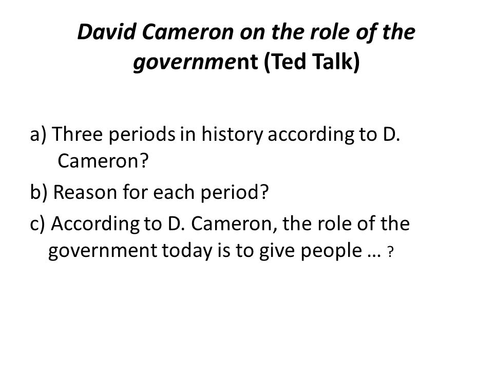 David Cameron on the role of the government (Ted Talk) a) Three periods in history according to D. Cameron? b) Reason for each period? c) According to