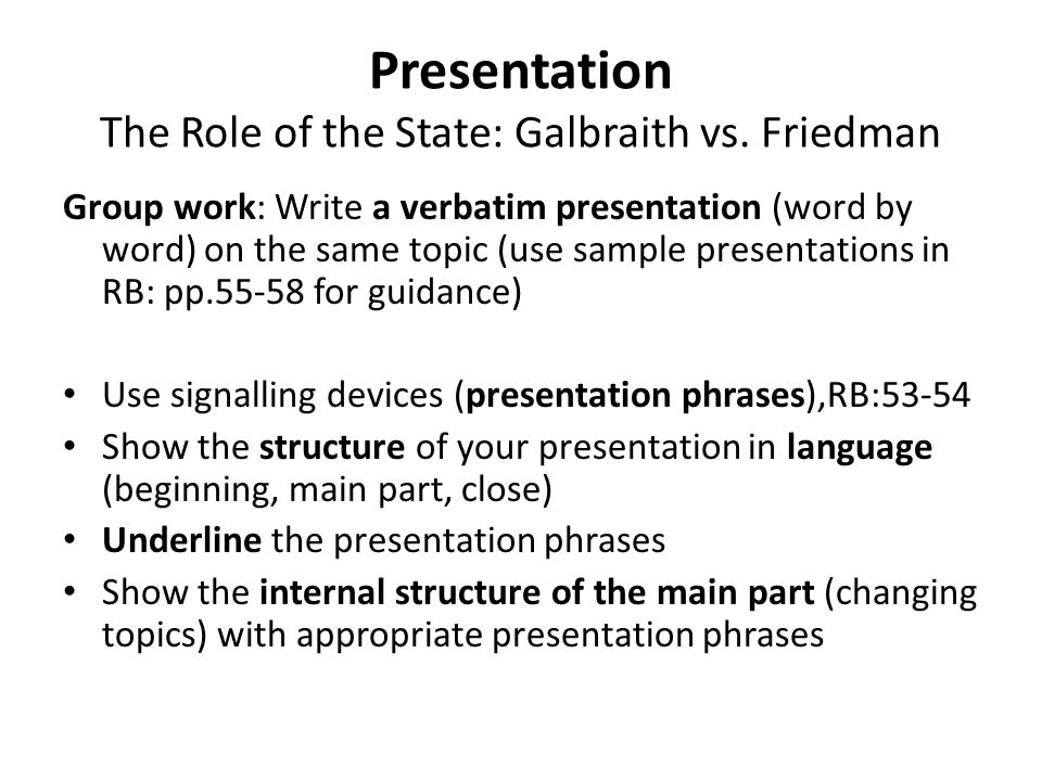 Group work: Write a verbatim presentation (word by word) on the same topic (use sample presentations in RB: pp.55-58 for guidance) Use signalling devices (presentation phrases),RB:53-54 Show the structure of your presentation in language (beginning, main part, close) Underline the presentation phrases Show the internal structure of the main part (changing topics) with appropriate presentation phrases Presentation The Role of the State: Galbraith vs.