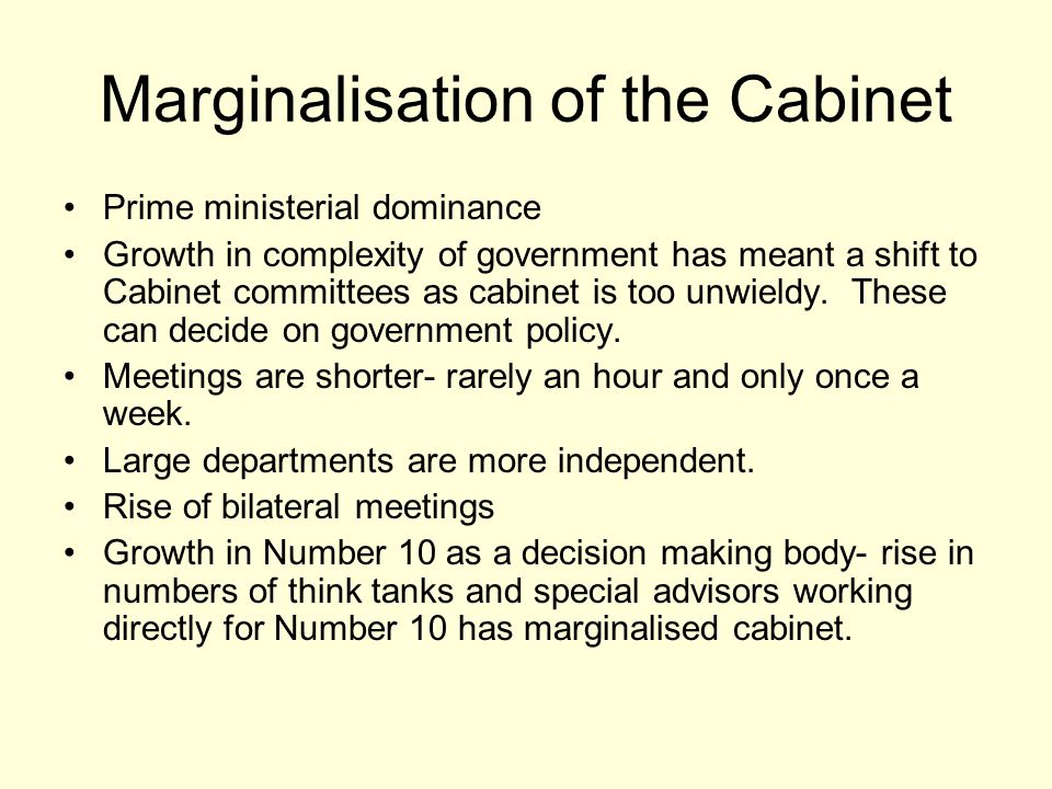 Marginalisation of the Cabinet Prime ministerial dominance Growth in complexity of government has meant a shift to Cabinet committees as cabinet is too unwieldy.