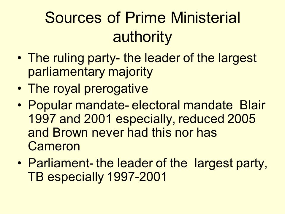 Sources of Prime Ministerial authority The ruling party- the leader of the largest parliamentary majority The royal prerogative Popular mandate- elect