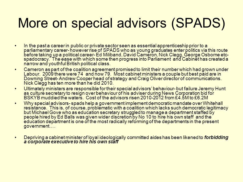 More on special advisors (SPADS) In the past a career in public or private sector seen as essential apprenticeship prior to a parliamentary career- ho