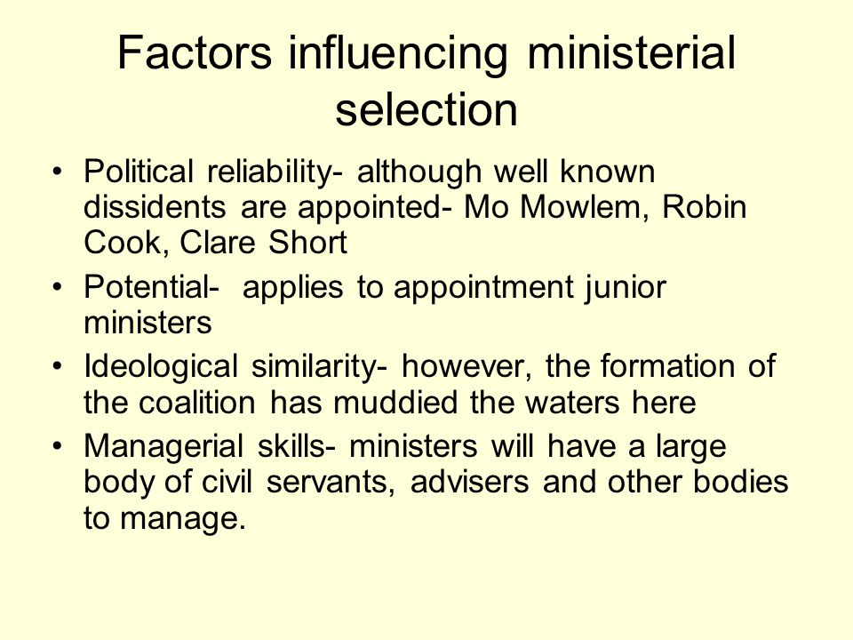 Factors influencing ministerial selection Political reliability- although well known dissidents are appointed- Mo Mowlem, Robin Cook, Clare Short Potential- applies to appointment junior ministers Ideological similarity- however, the formation of the coalition has muddied the waters here Managerial skills- ministers will have a large body of civil servants, advisers and other bodies to manage.