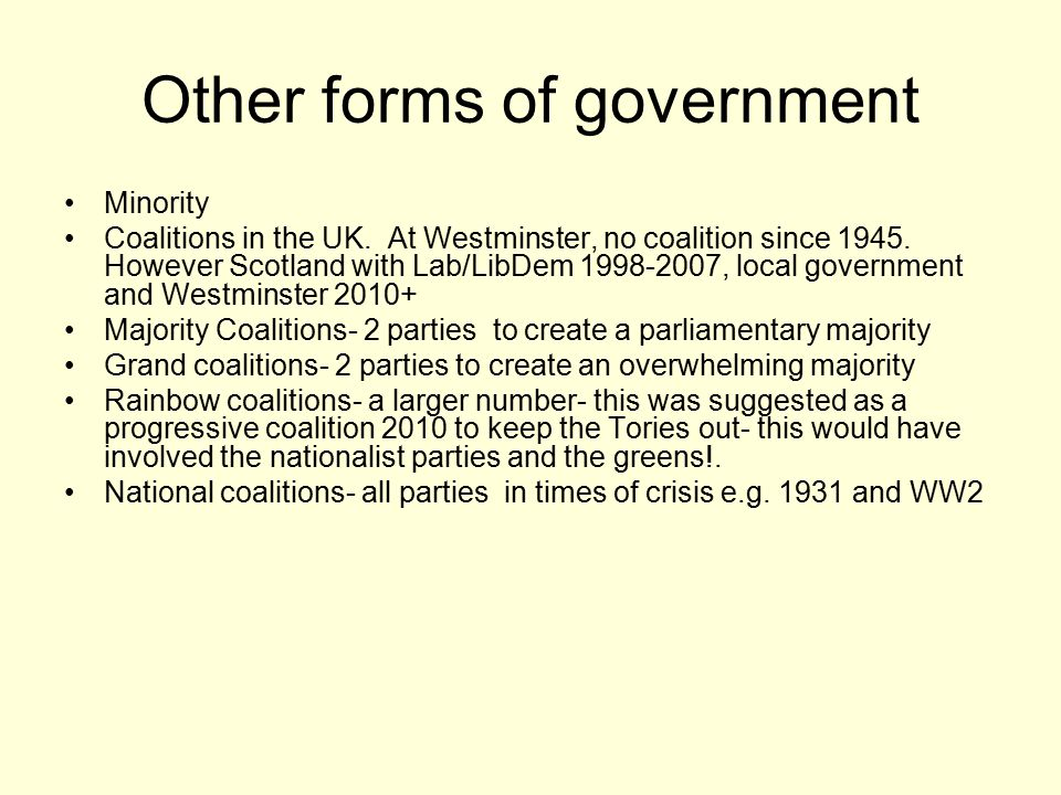 Other forms of government Minority Coalitions in the UK. At Westminster, no coalition since 1945. However Scotland with Lab/LibDem 1998-2007, local go