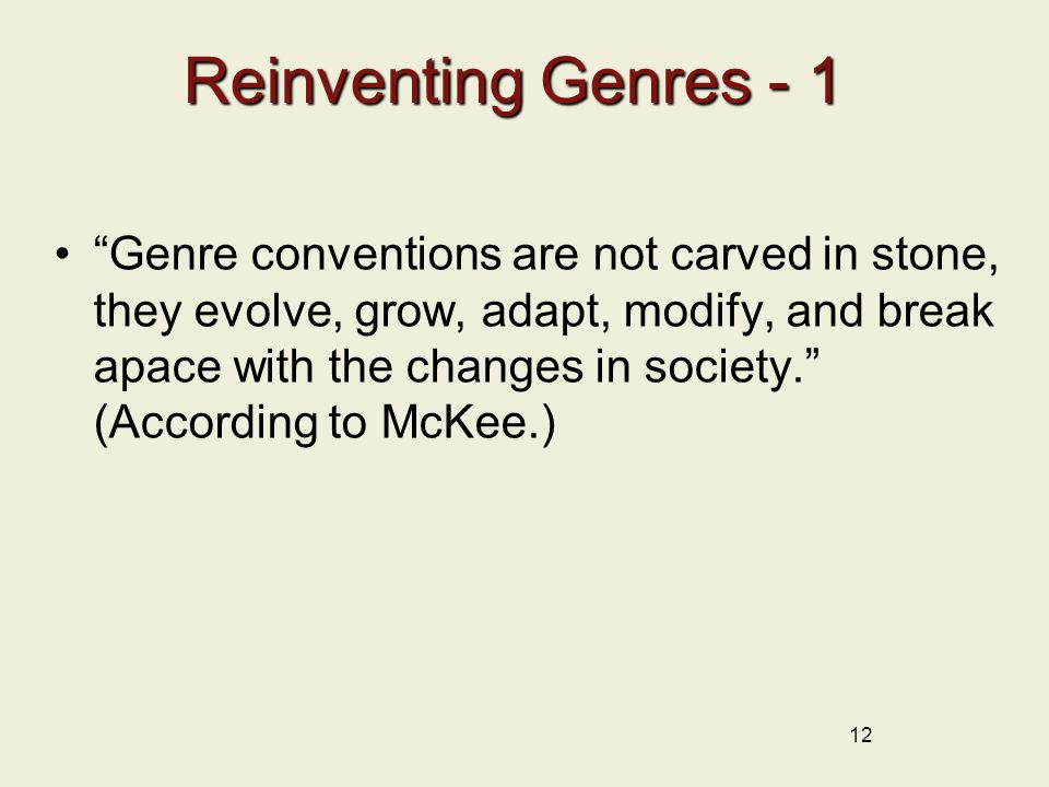 Reinventing Genres - 1 Genre conventions are not carved in stone, they evolve, grow, adapt, modify, and break apace with the changes in society. (According to McKee.) 12