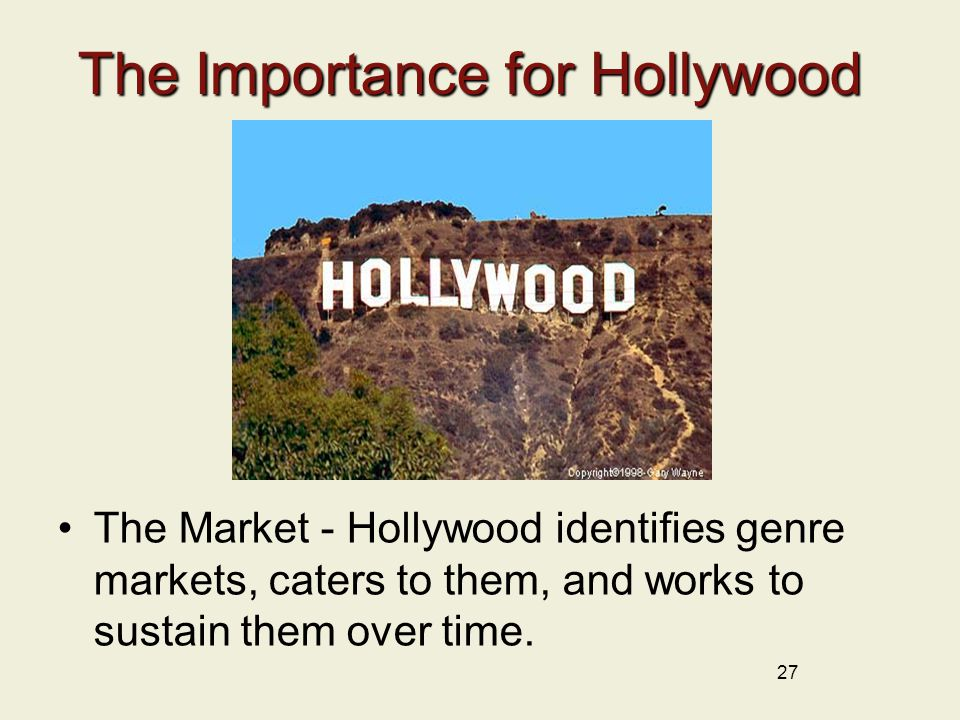 The Importance for Hollywood The Market - Hollywood identifies genre markets, caters to them, and works to sustain them over time.