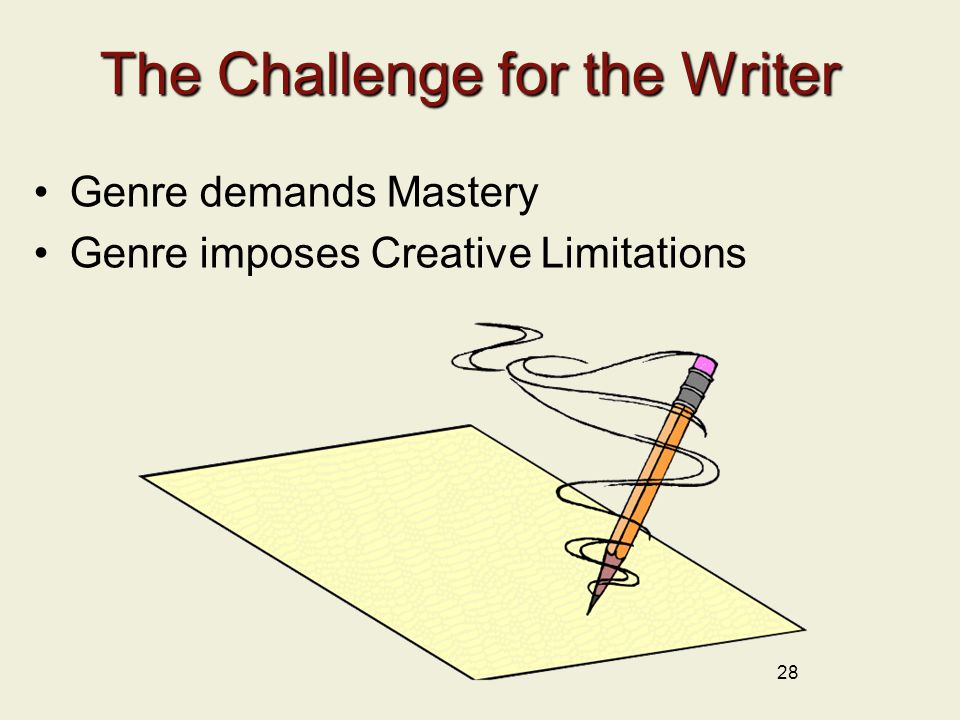 The Challenge for the Writer Genre demands Mastery Genre imposes Creative Limitations 28