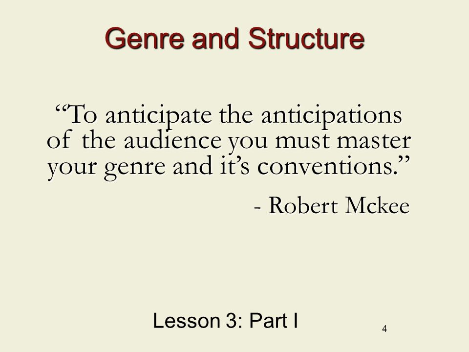 4 Genre and Structure Lesson 3: Part I To anticipate the anticipations of the audience you must master your genre and it's conventions. - Robert Mckee - Robert Mckee
