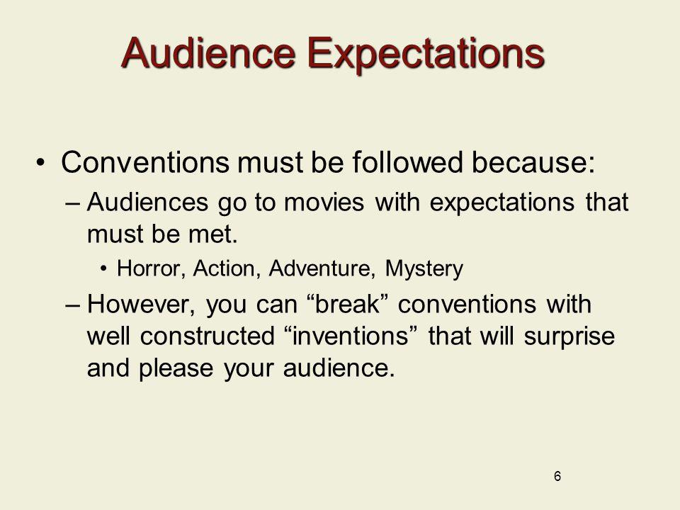 Audience Expectations Conventions must be followed because: –Audiences go to movies with expectations that must be met.