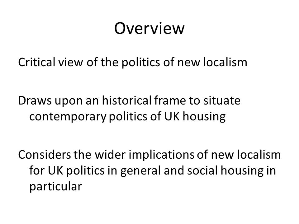Overview Critical view of the politics of new localism Draws upon an historical frame to situate contemporary politics of UK housing Considers the wider implications of new localism for UK politics in general and social housing in particular