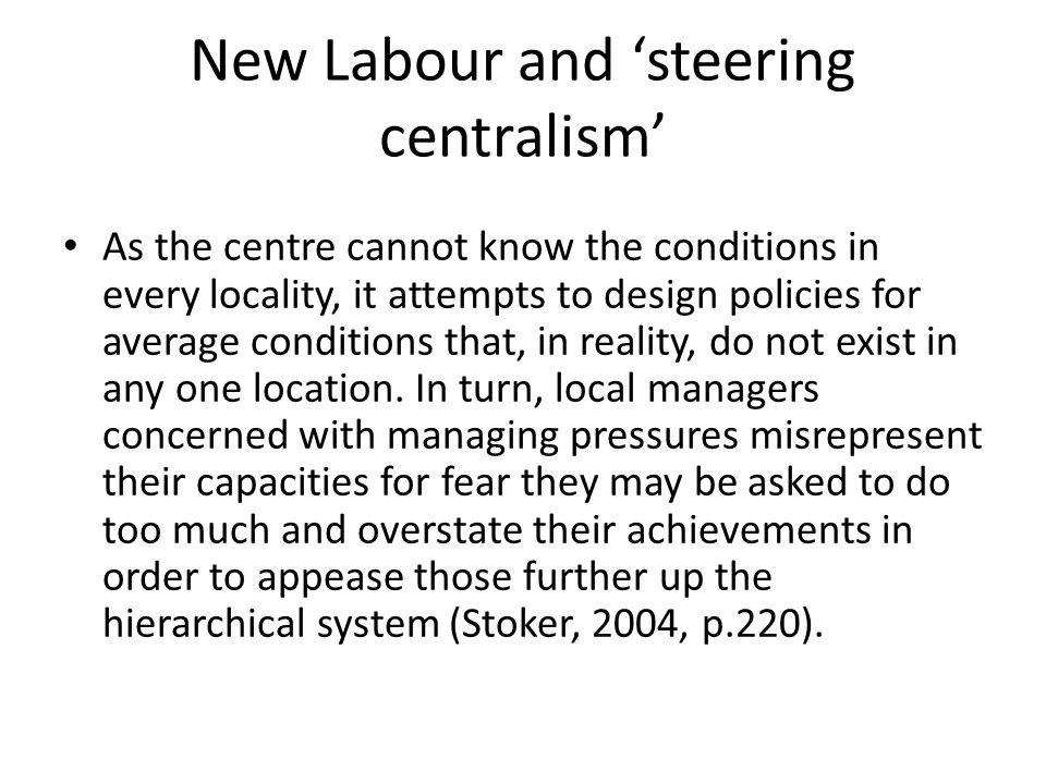 New Labour and 'steering centralism' As the centre cannot know the conditions in every locality, it attempts to design policies for average conditions that, in reality, do not exist in any one location.