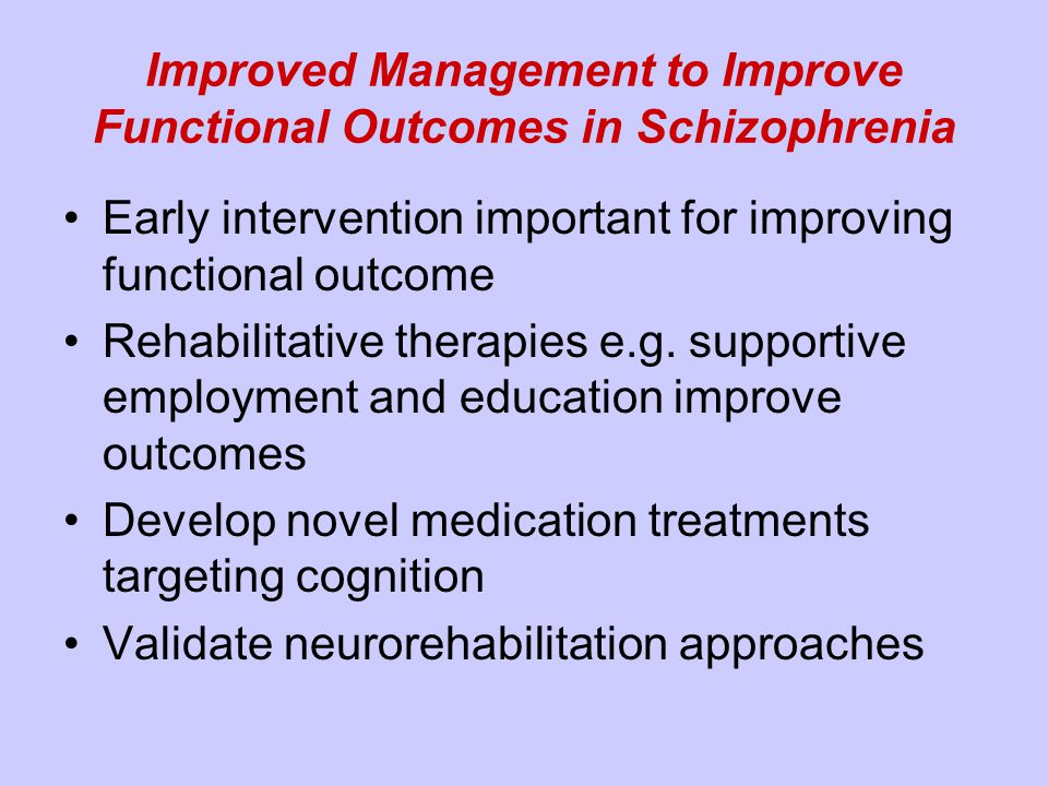 Improved Management to Improve Functional Outcomes in Schizophrenia Early intervention important for improving functional outcome Rehabilitative therapies e.g.