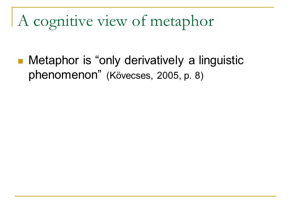 A cognitive view of metaphor Metaphor is only derivatively a linguistic phenomenon (Kövecses, 2005, p.