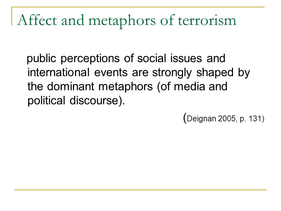 Affect and metaphors of terrorism public perceptions of social issues and international events are strongly shaped by the dominant metaphors (of media and political discourse).