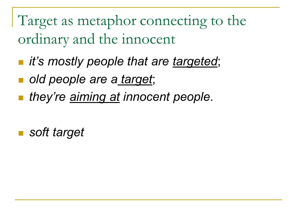 Target as metaphor connecting to the ordinary and the innocent it's mostly people that are targeted; old people are a target; they're aiming at innocent people.