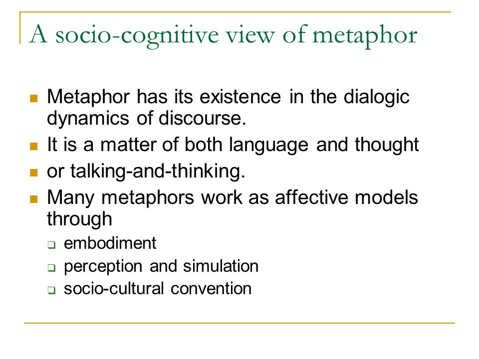 A socio-cognitive view of metaphor Metaphor has its existence in the dialogic dynamics of discourse. It is a matter of both language and thought or ta
