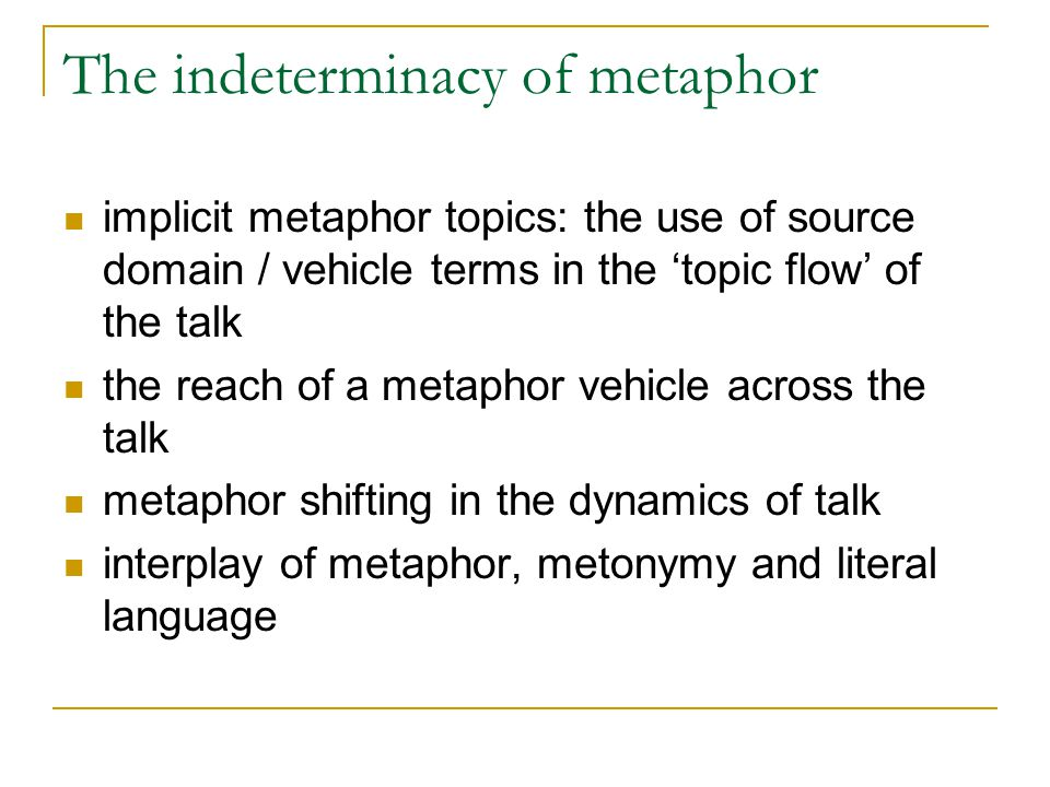 The indeterminacy of metaphor implicit metaphor topics: the use of source domain / vehicle terms in the 'topic flow' of the talk the reach of a metaphor vehicle across the talk metaphor shifting in the dynamics of talk interplay of metaphor, metonymy and literal language