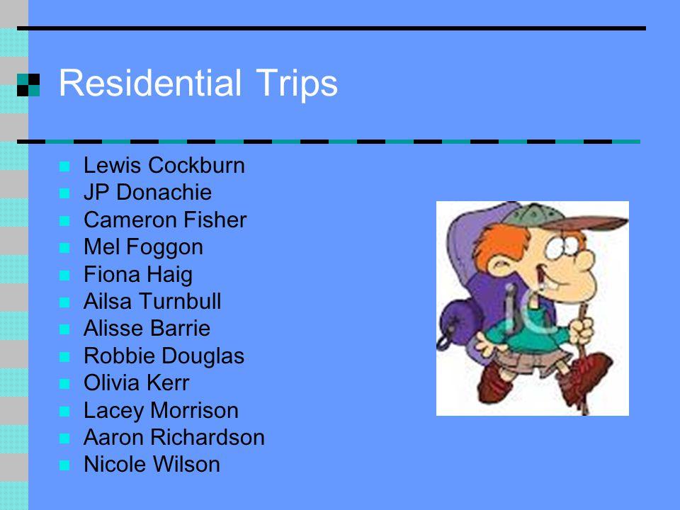 Residential Trips Lewis Cockburn JP Donachie Cameron Fisher Mel Foggon Fiona Haig Ailsa Turnbull Alisse Barrie Robbie Douglas Olivia Kerr Lacey Morris