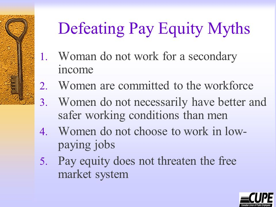 Defeating Pay Equity Myths 1. Woman do not work for a secondary income 2. Women are committed to the workforce 3. Women do not necessarily have better
