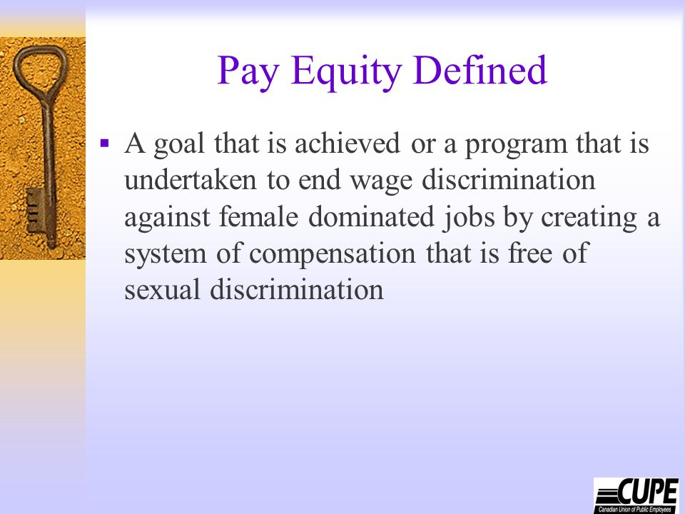 Pay Equity Defined  A goal that is achieved or a program that is undertaken to end wage discrimination against female dominated jobs by creating a sy