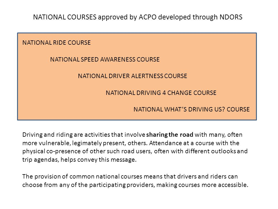 NATIONAL COURSES approved by ACPO developed through NDORS NATIONAL RIDE COURSE NATIONAL SPEED AWARENESS COURSE NATIONAL DRIVER ALERTNESS COURSE NATIONAL DRIVING 4 CHANGE COURSE NATIONAL WHAT'S DRIVING US.