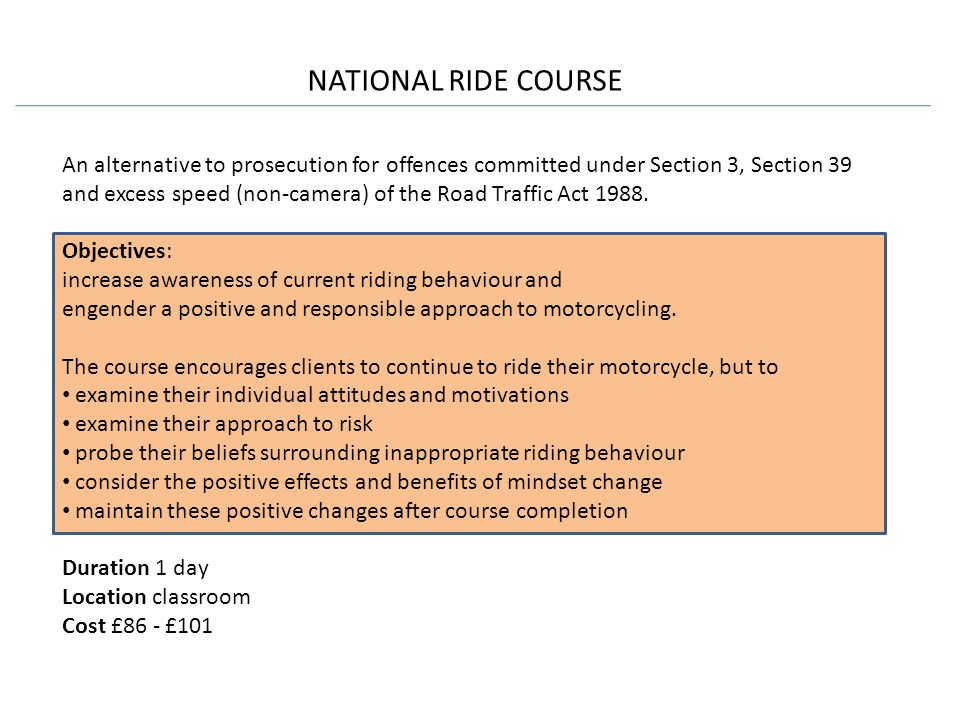 NATIONAL RIDE COURSE An alternative to prosecution for offences committed under Section 3, Section 39 and excess speed (non-camera) of the Road Traffic Act 1988.