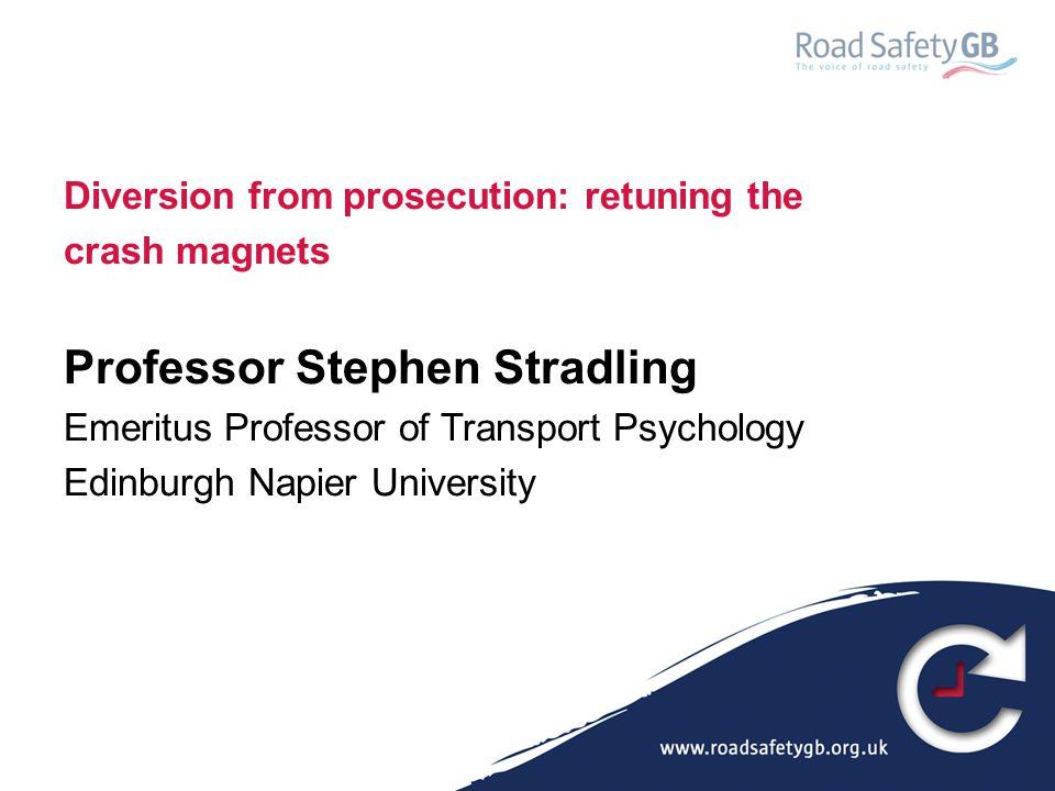 Diversion from prosecution: retuning the crash magnets Professor Stephen Stradling Emeritus Professor of Transport Psychology Edinburgh Napier Univers