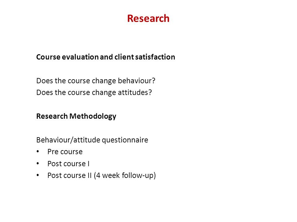 Research Course evaluation and client satisfaction Does the course change behaviour? Does the course change attitudes? Research Methodology Behaviour/