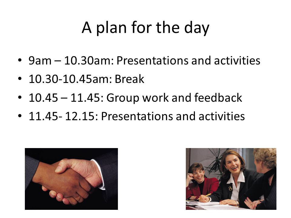 A plan for the day 9am – 10.30am: Presentations and activities 10.30-10.45am: Break 10.45 – 11.45: Group work and feedback 11.45- 12.15: Presentations and activities