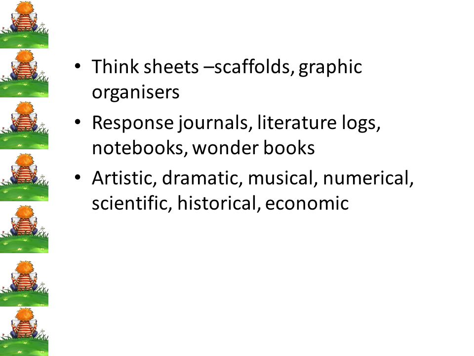 Think sheets –scaffolds, graphic organisers Response journals, literature logs, notebooks, wonder books Artistic, dramatic, musical, numerical, scient